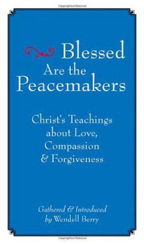 Wendell Berry Blessed Are The Peacemakers Christ's Teachings About Love Compassion And For