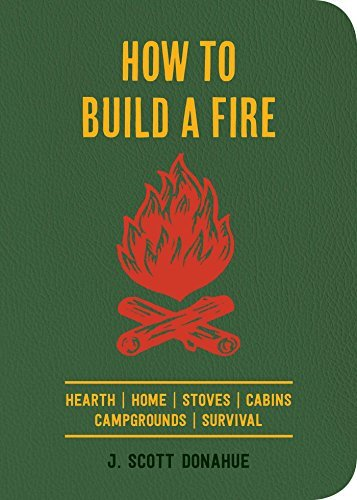 J. Scott Donahue How To Build A Fire A Field Guide To Making Fire And Keeping It Burni