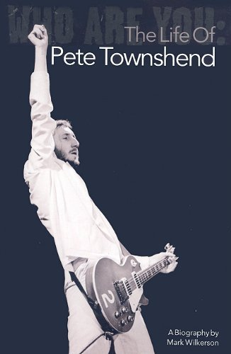 Mark Wilkerson Who Are You The Life Of Pete Townshend