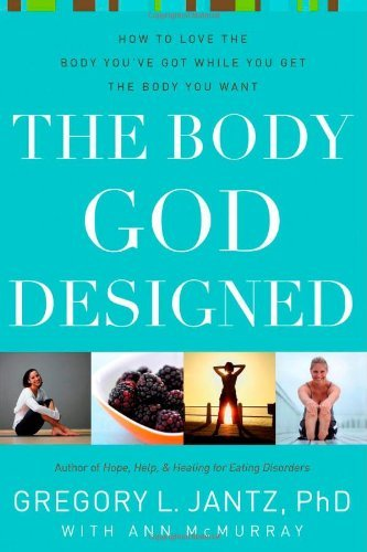 Gregory L. Jantz The Body God Designed How To Love The Body You've Got While You Get The