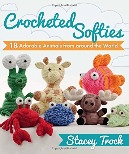 Stacey Trock Crocheted Softies 18 Adorable Animals From Around The World