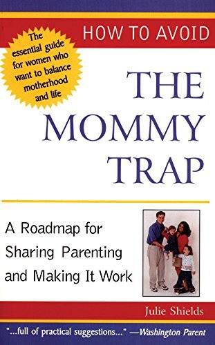 Julie Shields How To Avoid The Mommy Trap A Roadmap For Sharing Parenting And Making It Wor